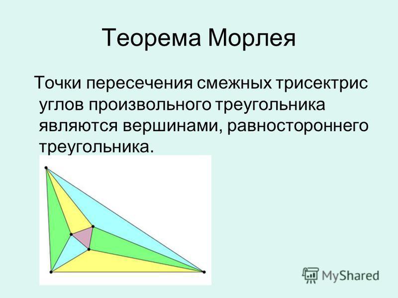 Теорема Морлея Точки пересечения смежных трисектрис углов произвольного треугольника являются вершинами, равностороннего треугольника.