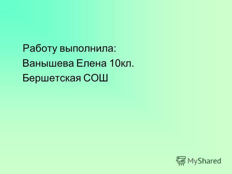 Работу выполнила: Ванышева Елена 10 кл. Бершетская СОШ