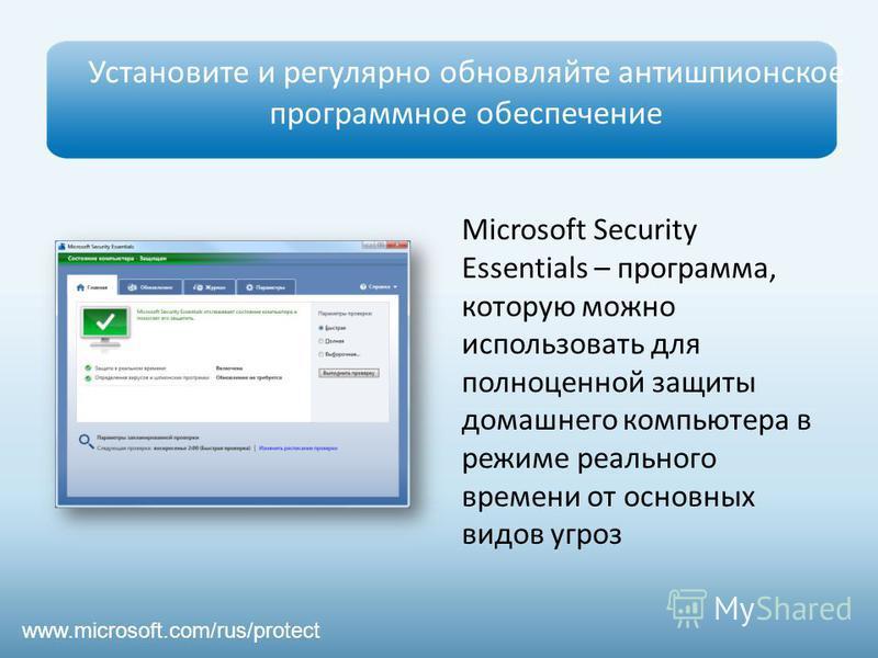 Установите и регулярно обновляйте антишпионское программное обеспечение www.microsoft.com/rus/protect Microsoft Security Essentials – программа, которую можно использовать для полноценной защиты домашнего компьютера в режиме реального времени от осно