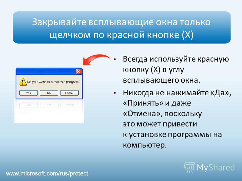 Закрывайте всплывающие окна только щелчком по красной кнопке (Х) Всегда используйте красную кнопку (Х) в углу всплывающего окна. Никогда не нажимайте «Да», «Принять» и даже «Отмена», поскольку это может привести к установке программы на компьютер. ww