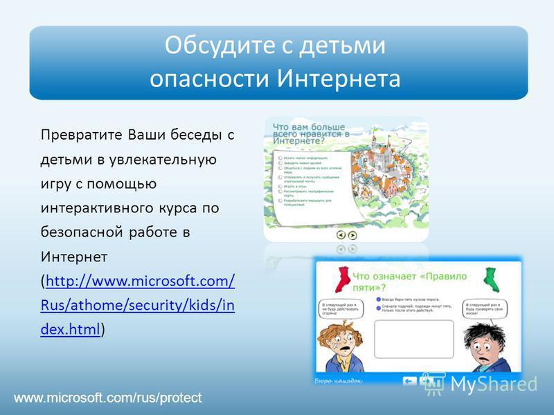 Обсудите с детьми опасности Интернета www.microsoft.com/rus/protect Превратите Ваши беседы с детьми в увлекательную игру с помощью интерактивного курса по безопасной работе в Интернет (http://www.microsoft.com/http://www.microsoft.com/ Rus/athome/sec