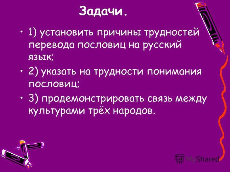 Задачи. 1) установить причины трудностей перевода пословиц на русский язык; 2) указать на трудности понимания пословиц; 3) продемонстрировать связь между культурами трёх народов.