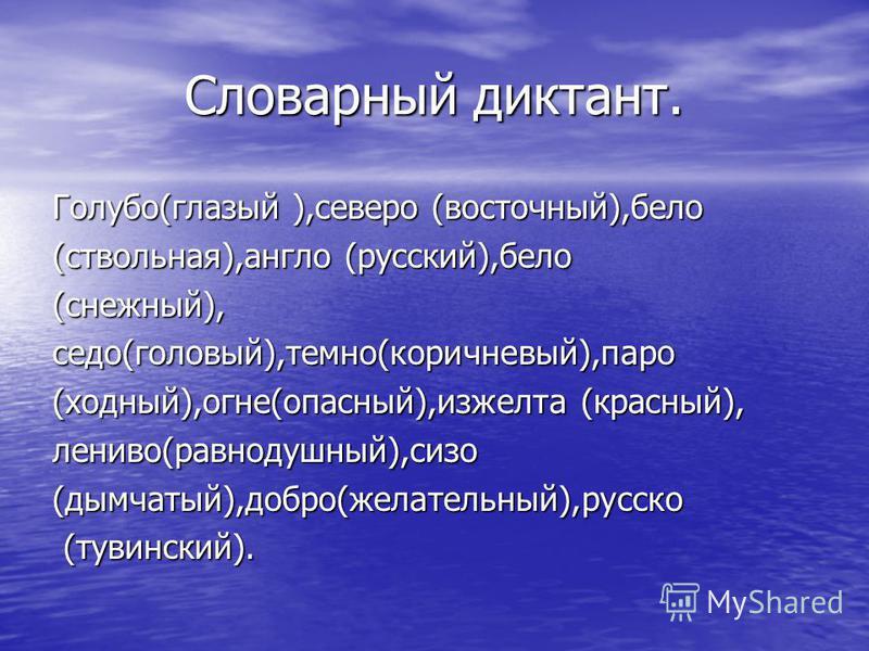 Словарный диктант. Голубо(глазый ),северо (восточный),бело (ствольная),англо (русский),бело (снежный),седо(головый),темно(коричневый),паро (модный),огне(опасный),изжелта (красный), лениво(равнодушный),сизо(дымчатый),добро(желательный),русско (тувинск