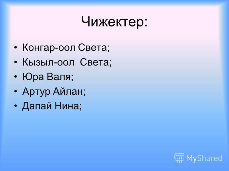 Чижектер: Конгар-оол Света; Кызыл-оол Света; Юра Валя; Артур Айлан; Дапай Нина;