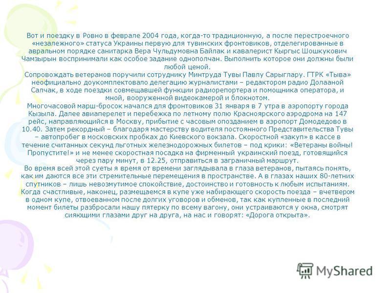 Вот и поездку в Ровно в феврале 2004 года, когда-то традиционную, а после перестроечного «незалежного» статуса Украины первую для тувинских фронтовиков, от делегированные в авральном порядке санитарка Вера Чульдумовна Байлак и кавалерист Кыргыс Шошку