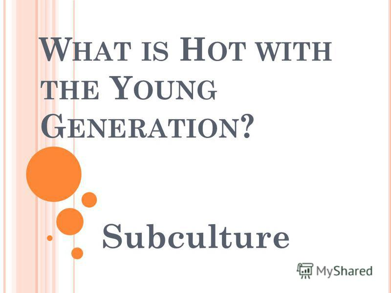 W HAT IS H OT WITH THE Y OUNG G ENERATION ? Subculture