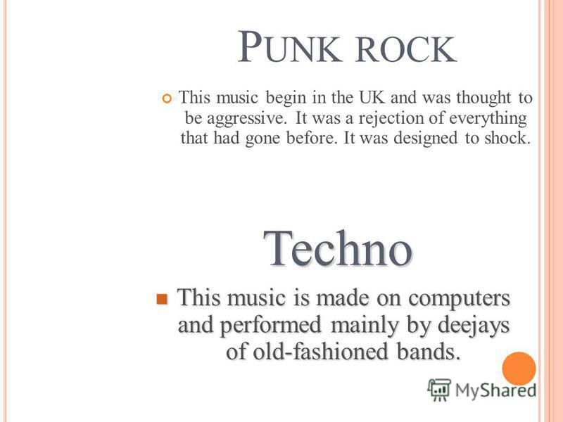 P UNK ROCK This music begin in the UK and was thought to be aggressive. It was a rejection of everything that had gone before. It was designed to shock. Techno This music is made on computers and performed mainly by deejays of old-fashioned bands. Th