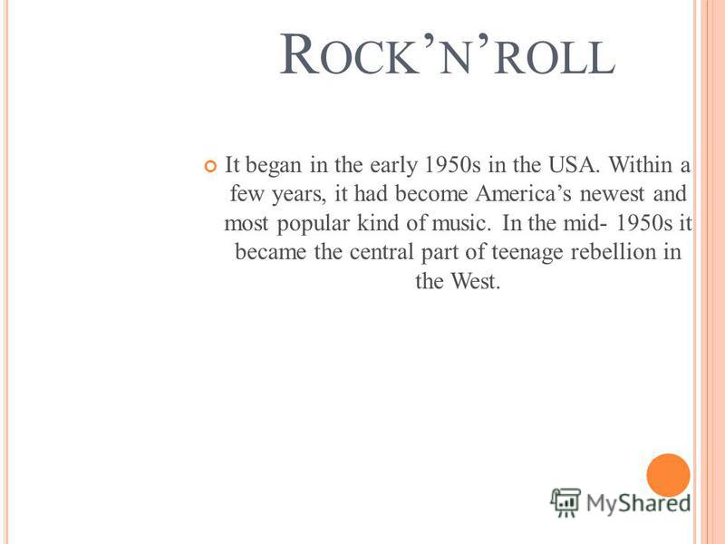 R OCK N ROLL It began in the early 1950s in the USA. Within a few years, it had become Americas newest and most popular kind of music. In the mid- 1950s it became the central part of teenage rebellion in the West.