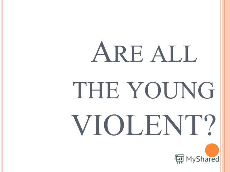 A RE ALL THE YOUNG VIOLENT?