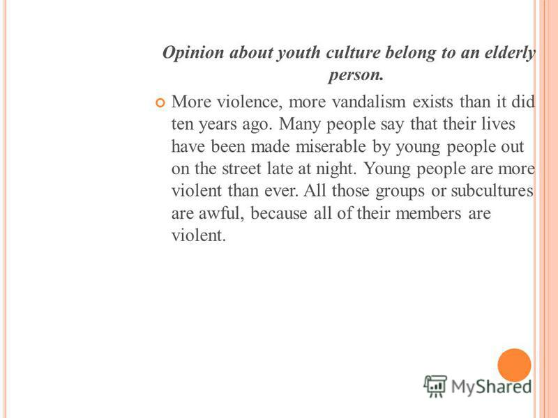 Opinion about youth culture belong to an elderly person. More violence, more vandalism exists than it did ten years ago. Many people say that their lives have been made miserable by young people out on the street late at night. Young people are more