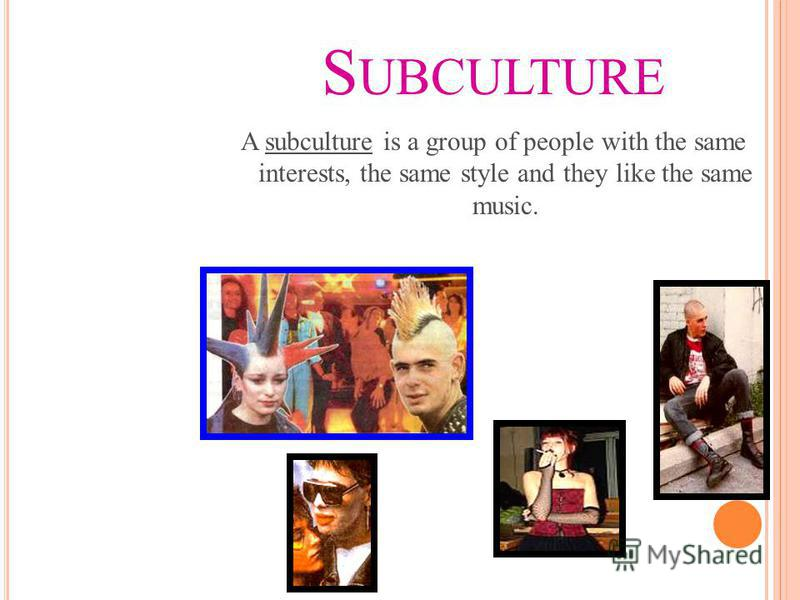 S UBCULTURE A subculture is a group of people with the same interests, the same style and they like the same music.
