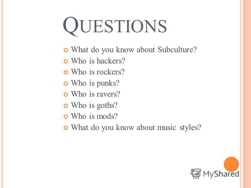 Q UESTIONS What do you know about Subculture? Who is hackers? Who is rockers? Who is punks? Who is ravers? Who is goths? Who is mods? What do you know about music styles?