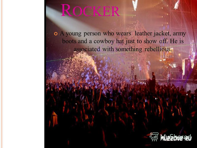 R OCKER A young person who wears leather jacket, army boots and a cowboy hat just to show off. He is associated with something rebellious.