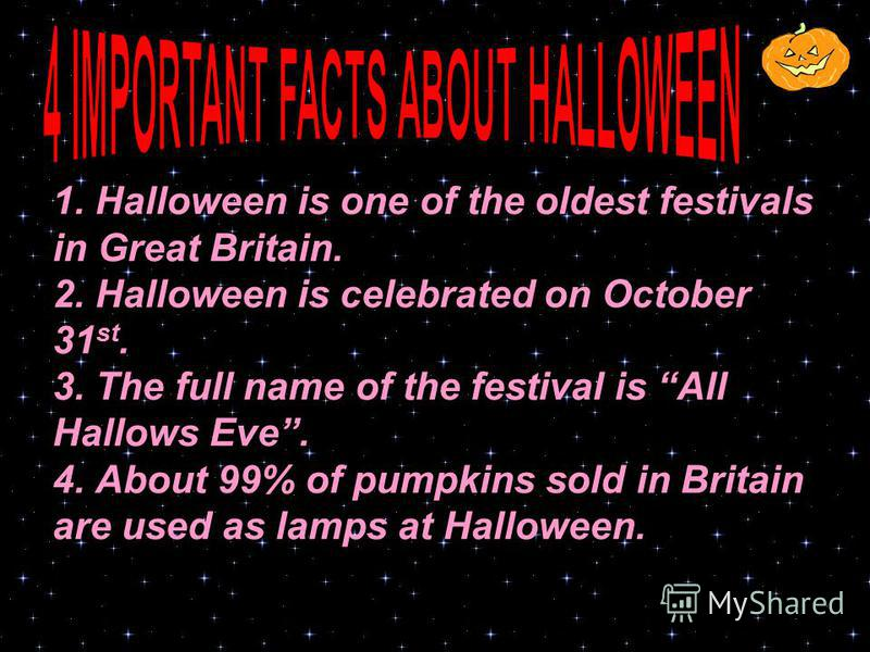 1. Halloween is one of the oldest festivals in Great Britain. 2. Halloween is celebrated on October 31 st. 3. The full name of the festival is All Hallows Eve. 4. About 99% of pumpkins sold in Britain are used as lamps at Halloween.