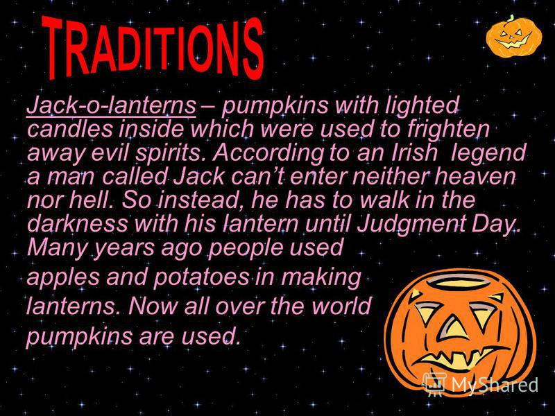 Jack-o-lanterns – pumpkins with lighted candles inside which were used to frighten away evil spirits. According to an Irish legend a man called Jack cant enter neither heaven nor hell. So instead, he has to walk in the darkness with his lantern until