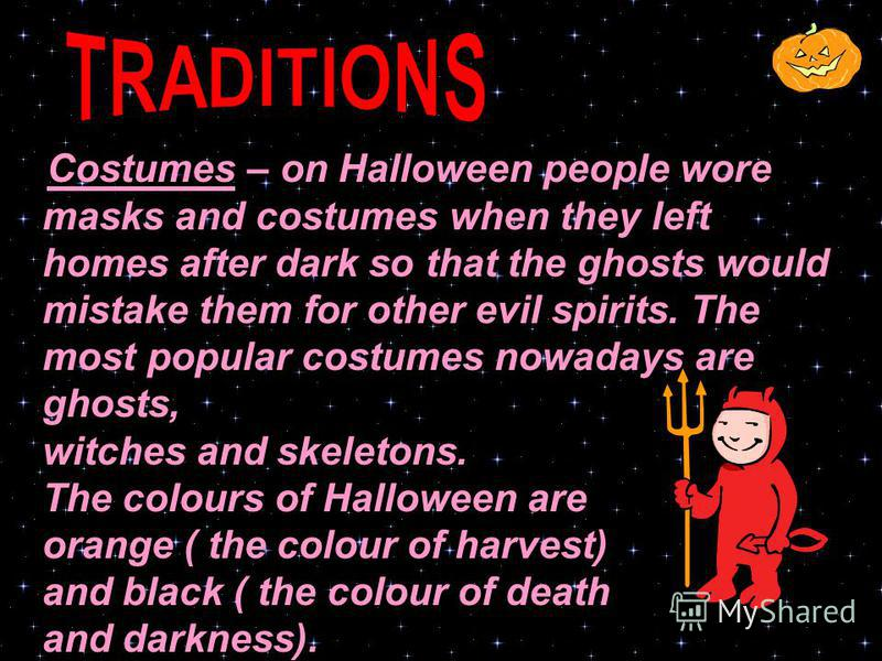 Costumes – on Halloween people wore masks and costumes when they left homes after dark so that the ghosts would mistake them for other evil spirits. The most popular costumes nowadays are ghosts, witches and skeletons. The colours of Halloween are or