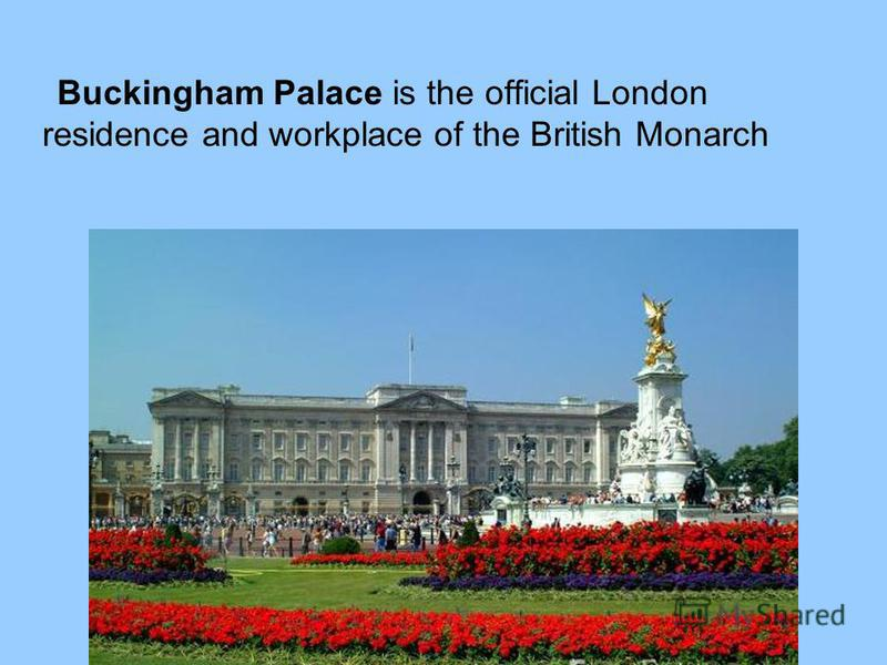 Buckingham Palace is the official London residence and workplace of the British Monarch