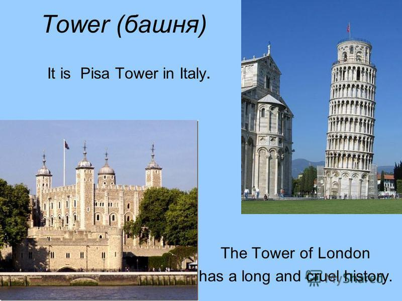 Tower (башня) It is Pisa Tower in Italy. The Tower of London has a long and cruel history.