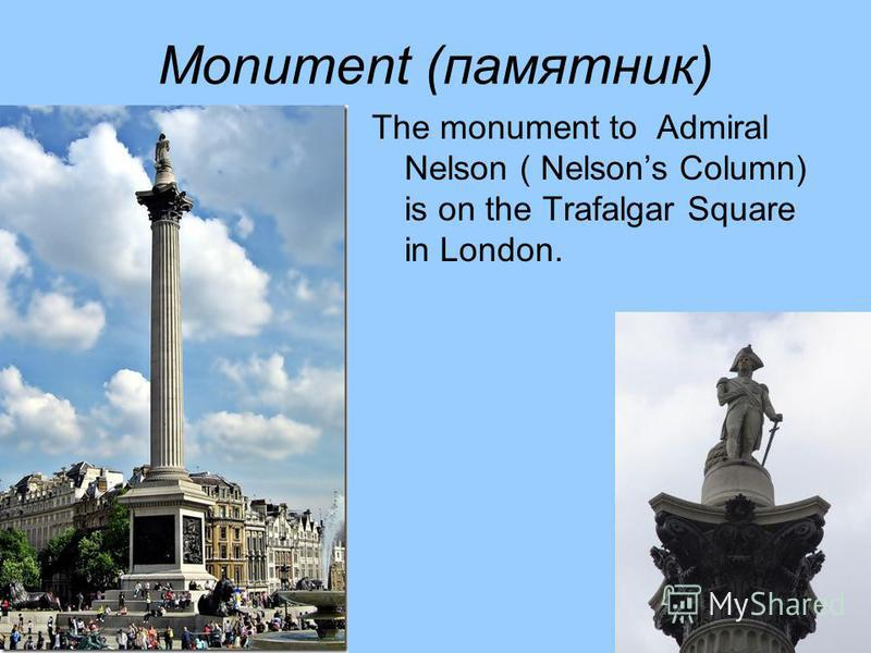 Monument (памятник) The monument to Admiral Nelson ( Nelsons Column) is on the Trafalgar Square in London.