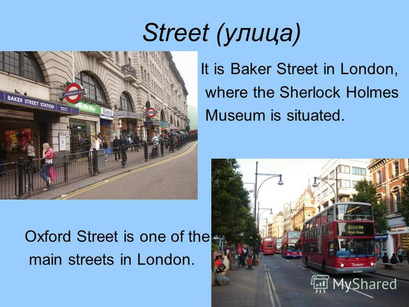 Street (улица) It is Baker Street in London, where the Sherlock Holmes Museum is situated. Oxford Street is one of the main streets in London.