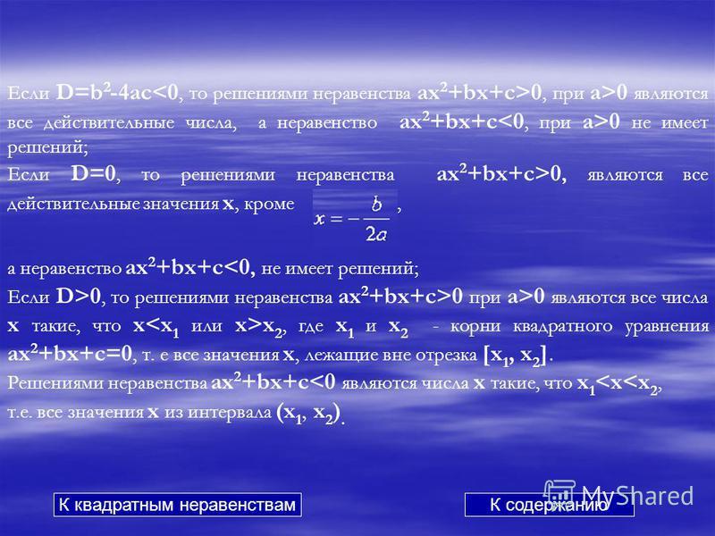 Если D=b 2 -4ac 0, при a>0 являются все действительные числа, а неравенство ax 2 +bx+c 0 не имеет решений; Если D=0, то решениями неравенства ax 2 +bx+c>0, являются все действительные значения x, кроме, а неравенство ax 2 +bx+c<0, не имеет решений; Е