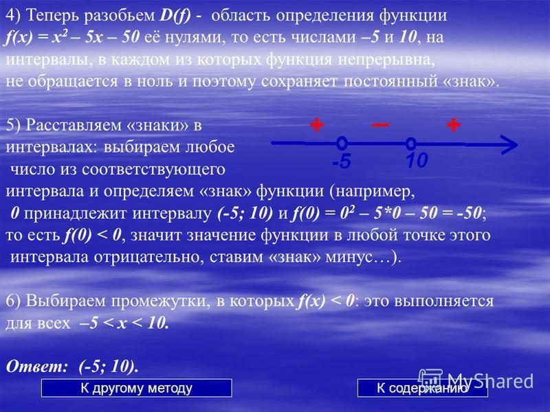 4) Теперь разобьем D(f) - область определения функции f(x) = x 2 – 5x – 50 её нулями, то есть числами –5 и 10, на интервалы, в каждом из которых функция непрерывна, не обращается в ноль и поэтому сохраняет постоянный «знак». 5) Расставляем «знаки» в