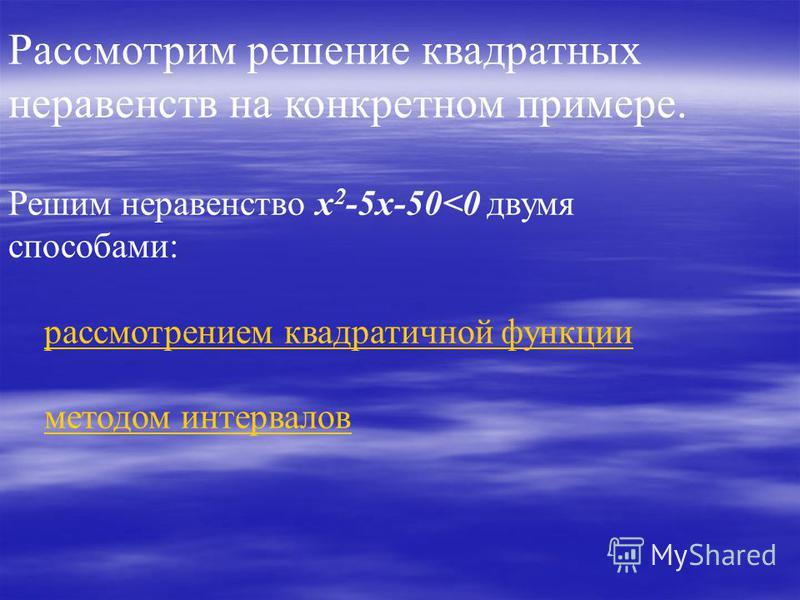 Рассмотрим решение квадратных неравенств на конкретном примере. Решим неравенство x 2 -5x-50<0 двумя способами: рассмотрением квадратичной функции методом интервалов