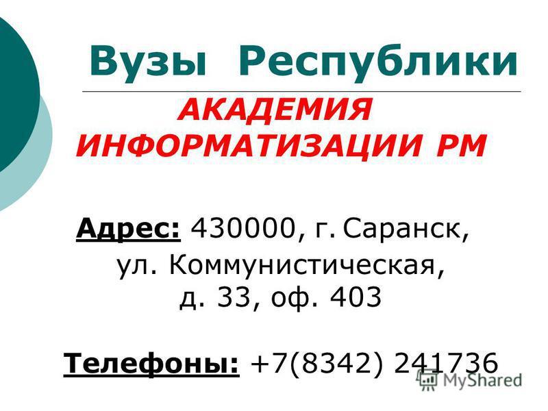Вузы Республики АКАДЕМИЯ ИНФОРМАТИЗАЦИИ РМ Адрес: 430000, г. Саранск, ул. Коммунистическая, д. 33, оф. 403 Телефоны: +7(8342) 241736