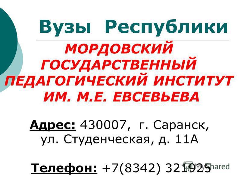 Вузы Республики МОРДОВСКИЙ ГОСУДАРСТВЕННЫЙ ПЕДАГОГИЧЕСКИЙ ИНСТИТУТ ИМ. М.Е. ЕВСЕВЬЕВА Адрес: 430007, г. Саранск, ул. Студенческая, д. 11А Телефон: +7(8342) 321925