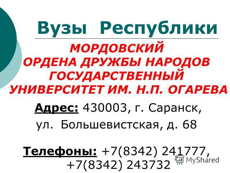 МОРДОВСКИЙ ОРДЕНА ДРУЖБЫ НАРОДОВ ГОСУДАРСТВЕННЫЙ УНИВЕРСИТЕТ ИМ. Н.П. ОГАРЕВА Адрес: 430003, г. Саранск, ул. Большевистская, д. 68 Телефоны: +7(8342) 241777, +7(8342) 243732 Вузы Республики