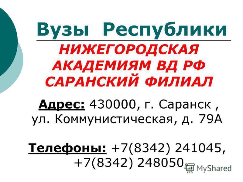 НИЖЕГОРОДСКАЯ АКАДЕМИЯМ ВД РФ САРАНСКИЙ ФИЛИАЛ Адрес: 430000, г. Саранск, ул. Коммунистическая, д. 79А Телефоны: +7(8342) 241045, +7(8342) 248050 Вузы Республики