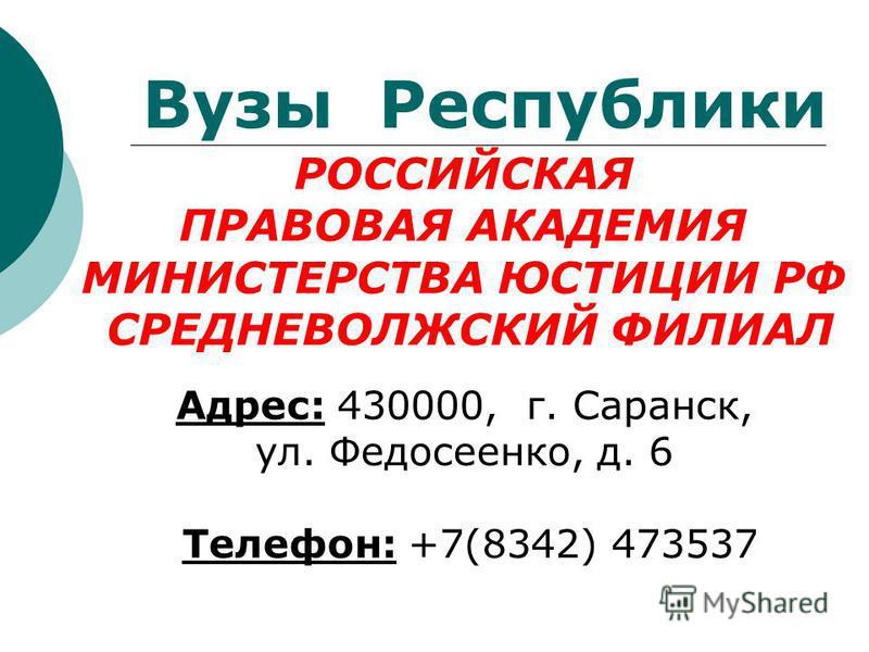 РОССИЙСКАЯ ПРАВОВАЯ АКАДЕМИЯ МИНИСТЕРСТВА ЮСТИЦИИ РФ СРЕДНЕВОЛЖСКИЙ ФИЛИАЛ Адрес: 430000, г. Саранск, ул. Федосеенко, д. 6 Телефон: +7(8342) 473537 Вузы Республики