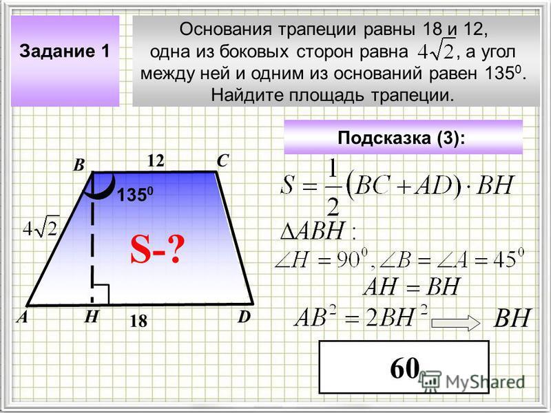 Основания трапеции равны 18 и 12, одна из боковых сторон равна, а угол между ней и одним из оснований равен 135 0. Найдите площадь трапеции. Задание 1 С DА В Подсказка (3): 60 S-? 12 18 135 0 Н ВН