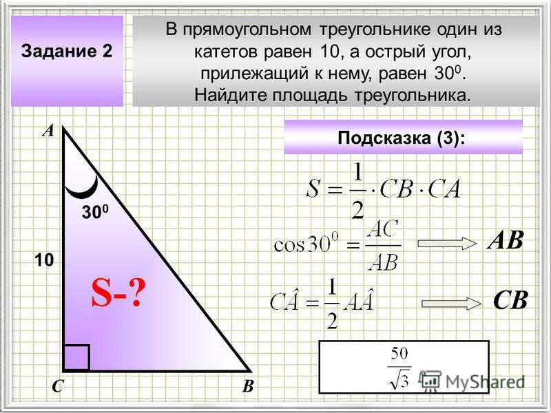 В прямоугольном треугольнике один из катетов равен 10, а острый угол, прилежащий к нему, равен 30 0. Найдите площадь треугольника. Задание 2 А ВС S-? Подсказка (3): 10 30 0 АВ CB