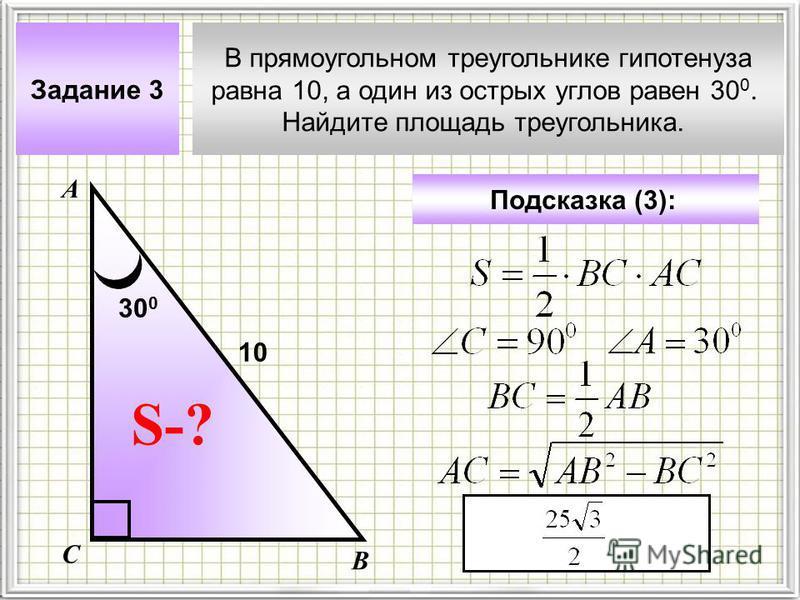 В прямоугольном треугольнике гипотенуза равна 10, а один из острых углов равен 30 0. Найдите площадь треугольника. Задание 3 Подсказка (3): А В С S-? 10 30 0