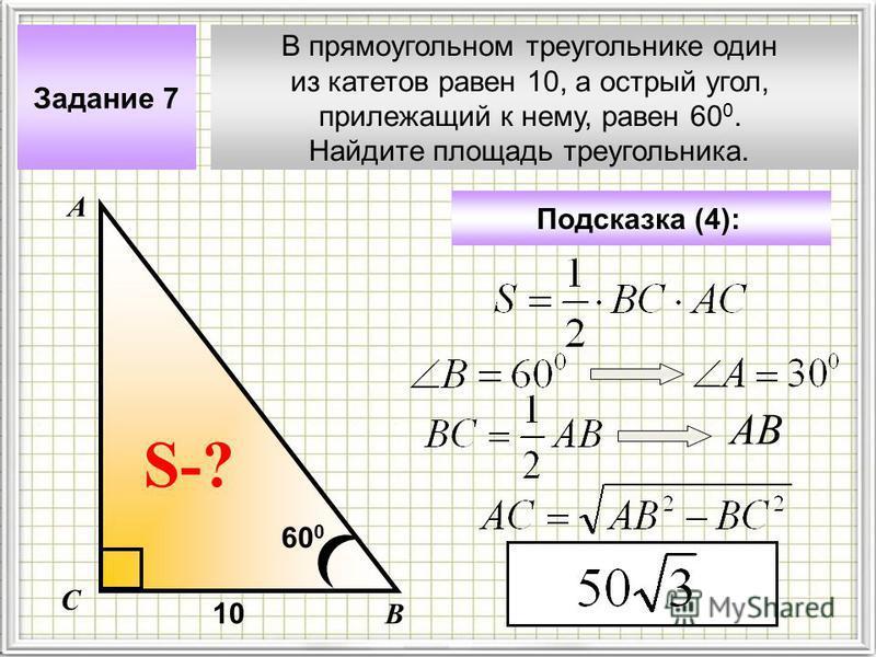 В прямоугольном треугольнике один из катетов равен 10, а острый угол, прилежащий к нему, равен 60 0. Найдите площадь треугольника. Задание 7 Подсказка (4): А В С S-? 10 60 0 АВ