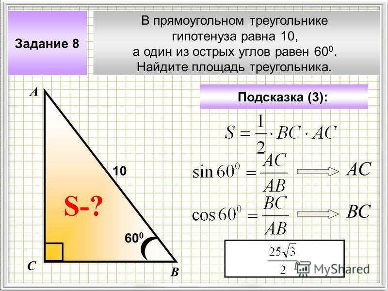 В прямоугольном треугольнике гипотенуза равна 10, а один из острых углов равен 60 0. Найдите площадь треугольника. Задание 8 Подсказка (3): А В С S-? 10 60 0 АС ВС