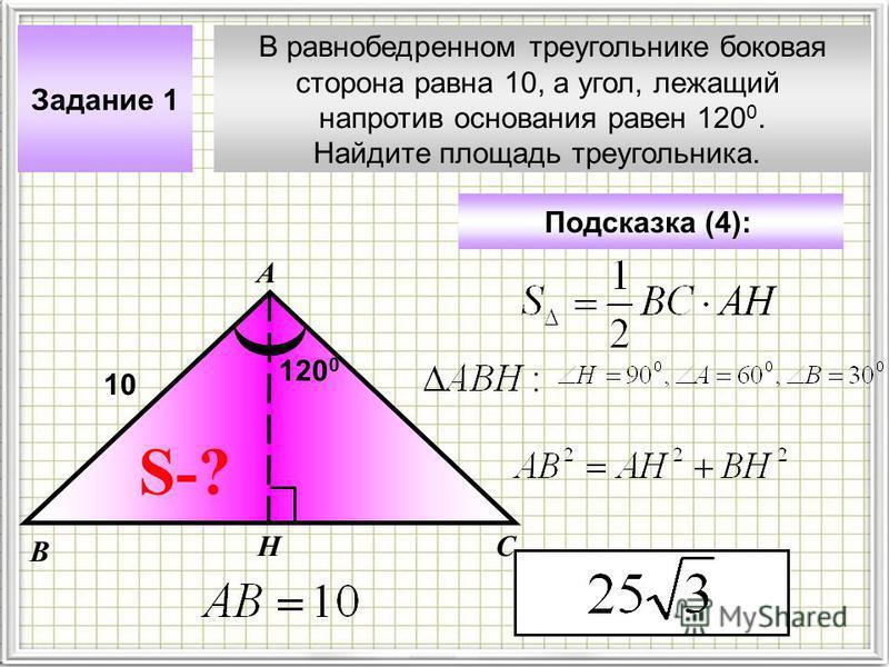 В равнобедренном треугольнике боковая сторона равна 10, а угол, лежащий напротив основания равен 120 0. Найдите площадь треугольника. Задание 1 А В С Подсказка (4): S-? Н 10 120 0
