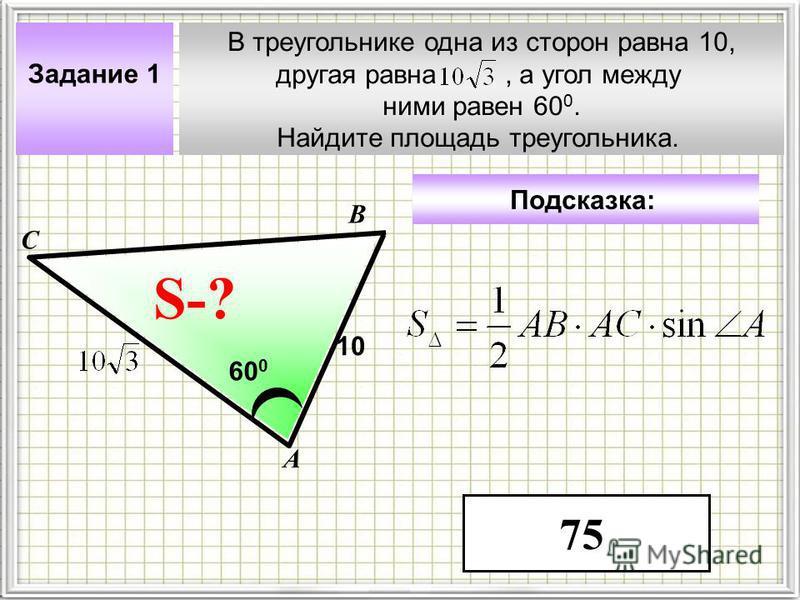В треугольнике одна из сторон равна 10, другая равна, а угол между ними равен 60 0. Найдите площадь треугольника. А В С ? Задание 1 10 60 0 S-? Подсказка: 75