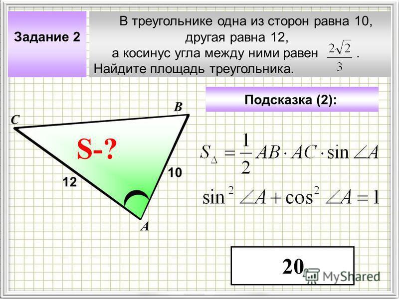 В треугольнике одна из сторон равна 10, другая равна 12, а косинус угла между ними равен. Найдите площадь треугольника. А В С ? Задание 2 10 S-? Подсказка (2): 12 20