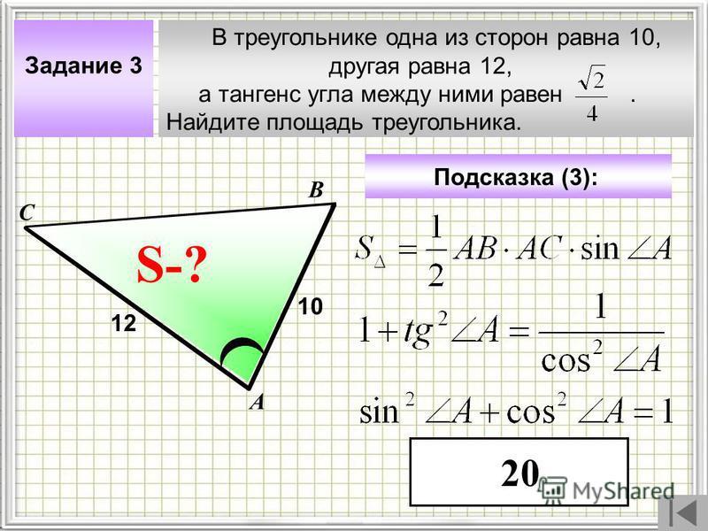 В треугольнике одна из сторон равна 10, другая равна 12, а тангенс угла между ними равен. Найдите площадь треугольника. А В С ? Задание 3 10 S-? Подсказка (3): 12 20