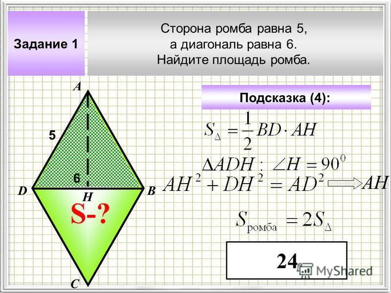 Задание 1 Сторона ромба равна 5, а диагональ равна 6. Найдите площадь ромба. А В С D Подсказка (4): 5 S-? 6 Н АН 24