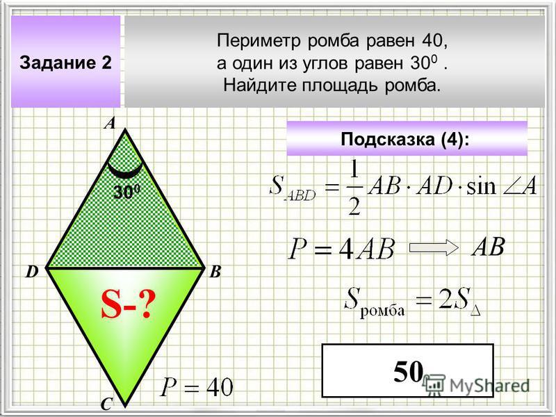 Задание 2 Периметр ромба равен 40, а один из углов равен 30 0. Найдите площадь ромба. А В С D Подсказка (4): S-? 30 0 АВ 50