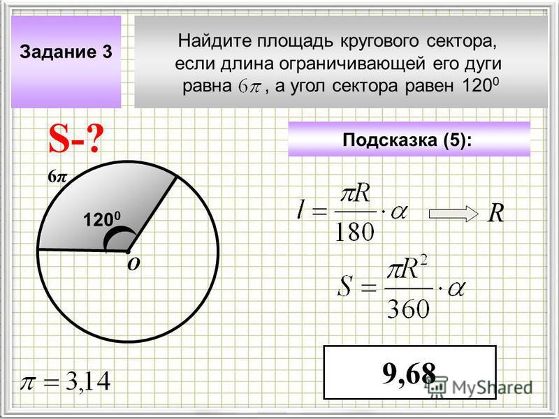 Найдите площадь кругового сектора, если длина ограничивающей его дуги равна, а угол сектора равен 120 0 Задание 3 Подсказка (5): 9,68 S-? 6π6π О 120 0 R