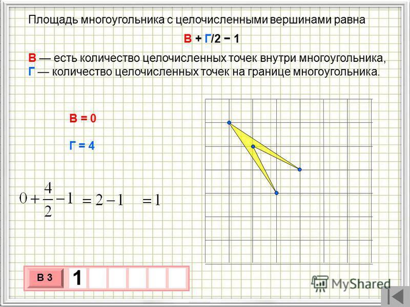 Площадь многоугольника с целочисленными вершинами равна В + Г/2 1 В есть количество целочисленных точек внутри многоугольника, Г количество целочисленных точек на границе многоугольника. В = 0 Г = 4 3 х 1 0 х В 3 1