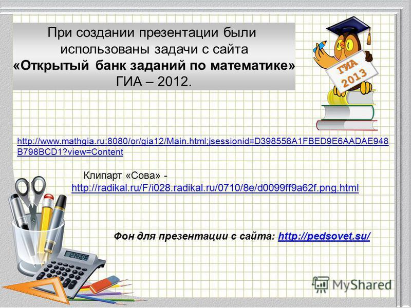 Модуль «Геометрия» содержит 8 заданий: в части 1 - 5 заданий, в части 2 - 3 задания. ГИА 2013 При создании презентации были использованы задачи с сайта «Открытый банк заданий по математике» ГИА – 2012. http://www.mathgia.ru:8080/or/gia12/Main.html;js