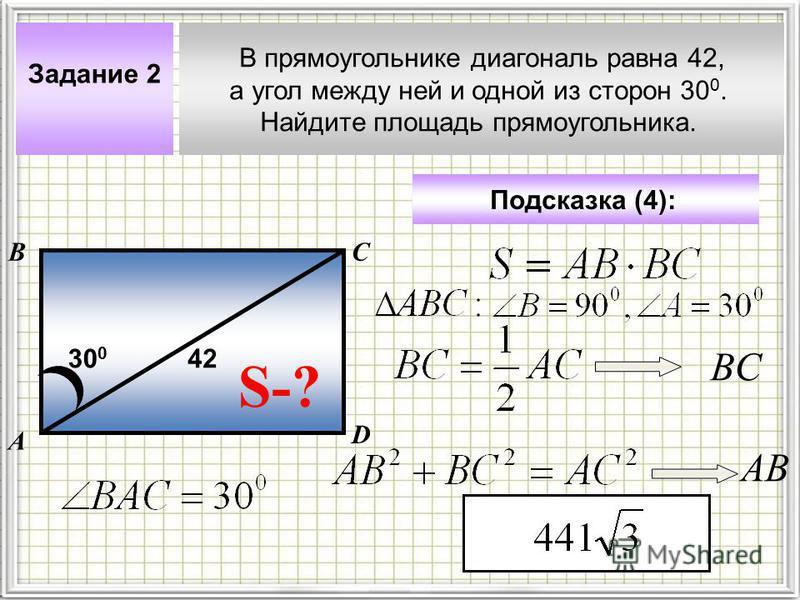 В прямоугольнике диагональ равна 42, а угол между ней и одной из сторон 30 0. Найдите площадь прямоугольника. А ВС Задание 2 Подсказка (4): S-? 42 D 30 0 ВCВC АВ