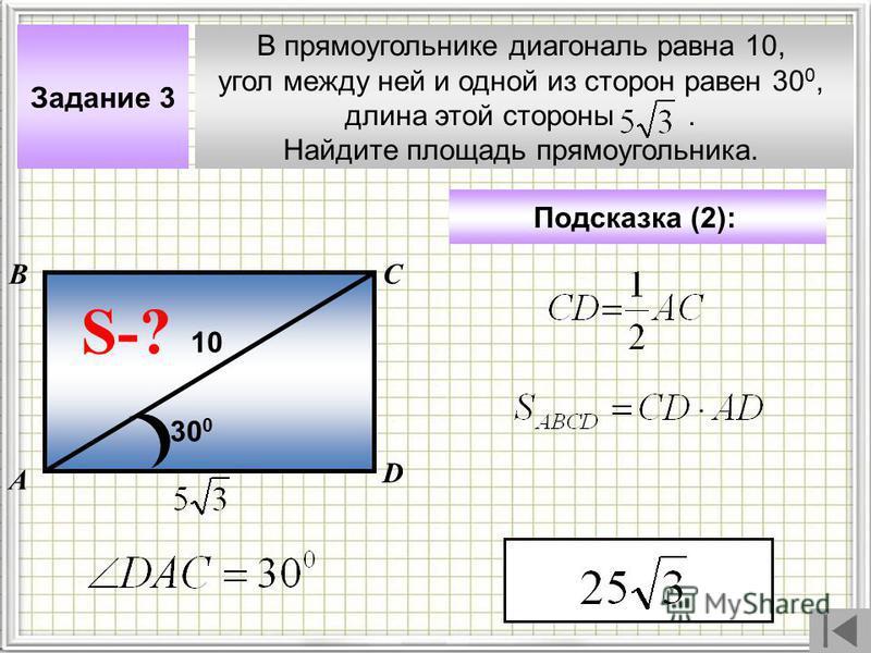 В прямоугольнике диагональ равна 10, угол между ней и одной из сторон равен 30 0, длина этой стороны. Найдите площадь прямоугольника. А ВС Задание 3 Подсказка (2): S-? 10 D 30 0