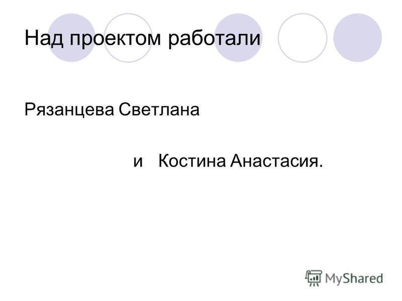 Над проектом работали Рязанцева Светлана и Костина Анастасия.