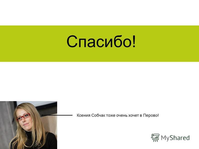 Спасибо! Ксения Собчак тоже очень хочет в Перово!